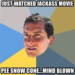 Bear Grylls - just watched jackass movie pee snow cone...mind blown
