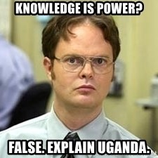Dwight Shrute - Knowledge is power? False. explain uganda.