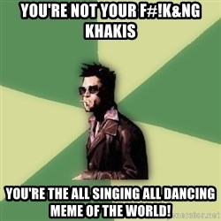 Tyler Durden - YOU'RE NOT YOUR F#!K&NG KHAKIS YOU'RE THE ALL SINGING ALL DANCING MEME OF THE WORLD!