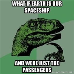 Philosoraptor - what if earth is our spaceship and Were just the passengers