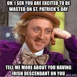 Willy Wonka - Oh, i ser you are excited to be wasted on st. Patrick's day Tell me more about you having Irish Descendant on you