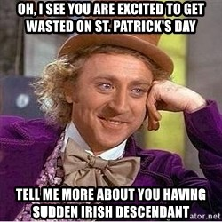 Willy Wonka - Oh, i see you are Excited to Get wasted on st. Patrick's day Tell me more about you having sudden irish Descendant