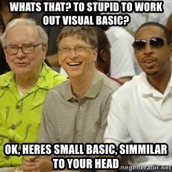 Bill Gates - Whats that? to stupid to work out visual basic? ok, heres small basic, simmilar to your head