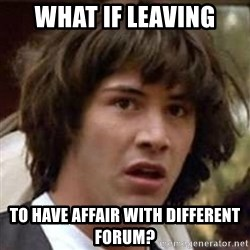 Conspiracy Keanu - What if leaving to have affair with different forum?