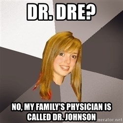 Musically Oblivious 8th Grader - dr. dre? no, my family's physician is called dr. johnson