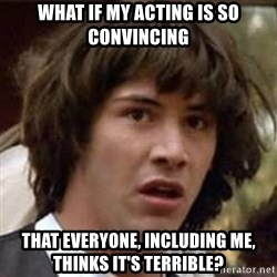 Conspiracy Keanu - what if my acting is so convincing that everyone, including me, thinks it's terrible?