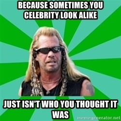 dog the bounty hunter - Because sometimes you celebrity look alike just isn't who you thought it was