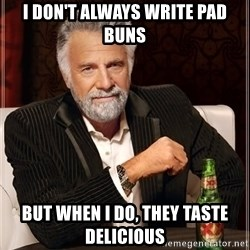 The Most Interesting Man In The World - I don't always write pad buns but when I do, they taste delicious