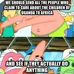 Push it Somewhere Else Patrick - We should send all the people who claim to care about the children of uganda to africa and see if they actually do anything