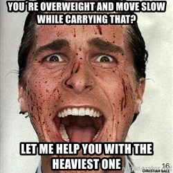 american psycho - you´re overweight and move slow while carrying that? let me help you with the heaviest one