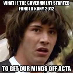 Conspiracy Keanu - what if the government started funded kony 2012 to get our minds off acta