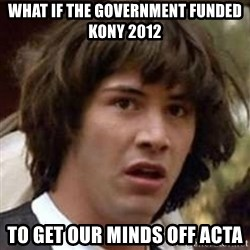 Conspiracy Keanu - what if the government funded kony 2012 to get our minds off acta