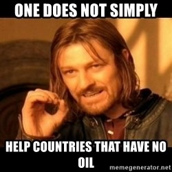 Does not simply walk into mordor Boromir  - one does not simply  help countries that have no oil