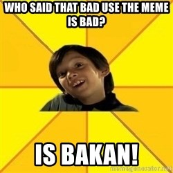 es bakans - Who said that bad use the meme is bad? Is bakan!