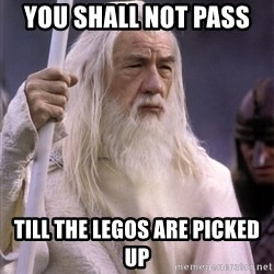 White Gandalf - YOU SHALL NOT PASS  TILL THE LEGOS ARE PICKED UP
