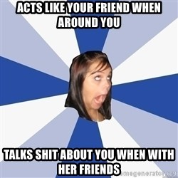 Annoying Facebook Girl - ACTS LIKE YOUR FRIEND WHEN AROUND YOU TALKS SHIT ABOUT YOU WHEN WITH HER FRIENDS