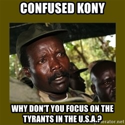 Confused Kony  - confused kony why don't you focus on the tyrants in the u.s.a.?