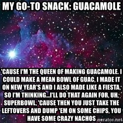 Hipster Nebula - MY GO-TO SNACK: GUACAMOLE 'CAUSE I'M THE QUEEN OF MAKING GUACAMOLE. i COULD MAKE A MEAN BOWL OF GUAC, i MADE IT ON NEW YEAR'S AND I ALSO MADE LIKE A FIESTA, SO I'M THINKING...I'LL DO THAT AGAIN FOR, UH, SUPERBOWL, 'CAUSE THEN YOU JUST TAKE THE LEFTOVERS AND DUMP 'EM ON SOME CHIPS, YOU HAVE SOME CRAZY NACHOS