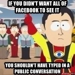 Captain Hindsight - If you didn't want all of Facebook to see it You shouldn't have typed in a public conversation