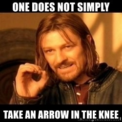 Does not simply walk into mordor Boromir  - one does not simply take an arrow in the knee