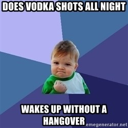 Success Kid - does vodka shots all night wakes up without a hangover