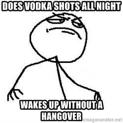 Like A Boss - does vodka shots all night wakes up without a hangover