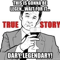 true story - this is gonna be legen...wait for it... dary, legendary!