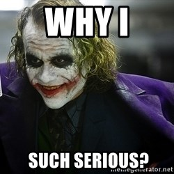 joker - Why i  such serious?
