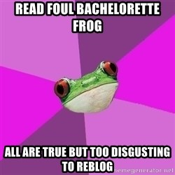 Foul Bachelorette Frog - Read foul bachelorette frog all are true but too disgusting to reblog