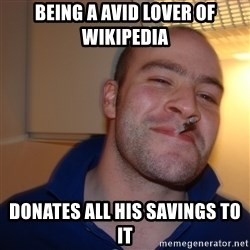 Good Guy Greg - being a avid lover of wikipedia donates all his savings to it