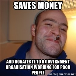 Good Guy Greg - saves money and donates it to a government organisation working for poor people