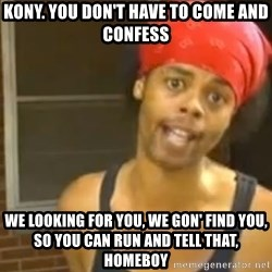 Antoine Dodson - Kony. you don't have to come and confess we looking for you, we gon' find you, so you can run and tell that, homeboy