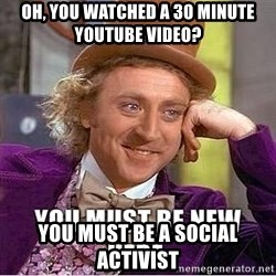 you must be new here - oh, you watched a 30 minute youtube video? YOu must be a social activist