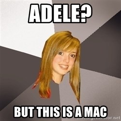 Musically Oblivious 8th Grader - Adele? But this is a mac
