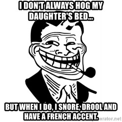 Troll Dad - i don't always hog my daughter's bed... but when i do, i snore, drool and have a french accent.