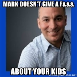 Doesn't give a f&&& about anything Mark - Mark doesn't give a f&&& about your kids