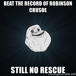 Forever Alone - beat the record of robinson crusoe still no rescue