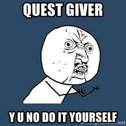 Y U No - quest giver y u no do it yourself