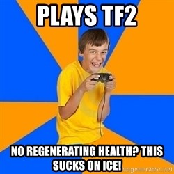 Annoying Gamer Kid - plays tf2 no regenerating health? this sucks on ice!