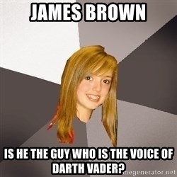 Musically Oblivious 8th Grader - james brown is he the guy who is the voice of darth vader?