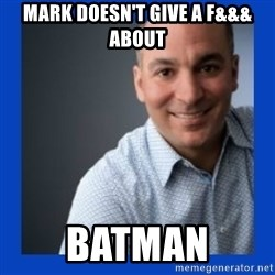 Doesn't give a f&&& about anything Mark - Mark doesn't give a f&&& about batman