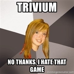 Musically Oblivious 8th Grader - trivium no thanks, i hate that game