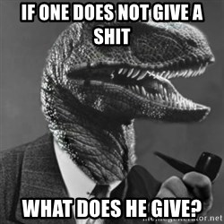 Philosoraptor - if one does not give a shit what does he give?