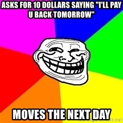 "Trollface - Asks for 10 dollars saying ""i'll pay u back tomorrow"" moves the next day"