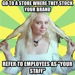 "Xenis - go to a store where they stock your brand refer to employees as ""your staff"""