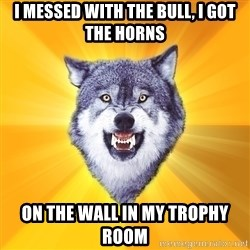 Courage Wolf - I Messed with the bull, I got the horns on the wall in my trophy room