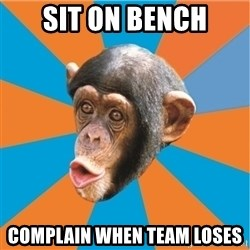 Stupid Monkey - sit on bench complain when team loses