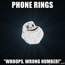 """Forever Alone - Phone rings """"whoops, wrong number!"""""""