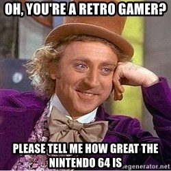 Willy Wonka - oh, you're a retro gamer? please tell me how great the nintendo 64 is