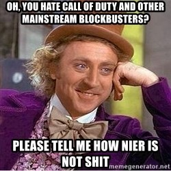 Willy Wonka - oh, you hate call of duty and other mainstream blockbusters? please tell me how nier is not shit